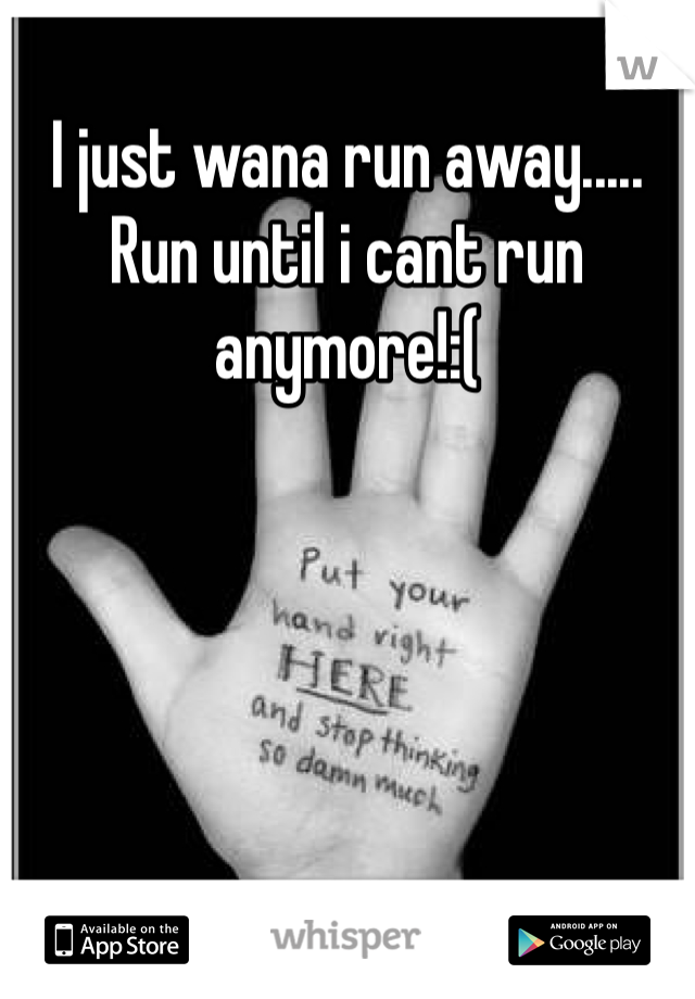 I just wana run away..... Run until i cant run anymore!:(