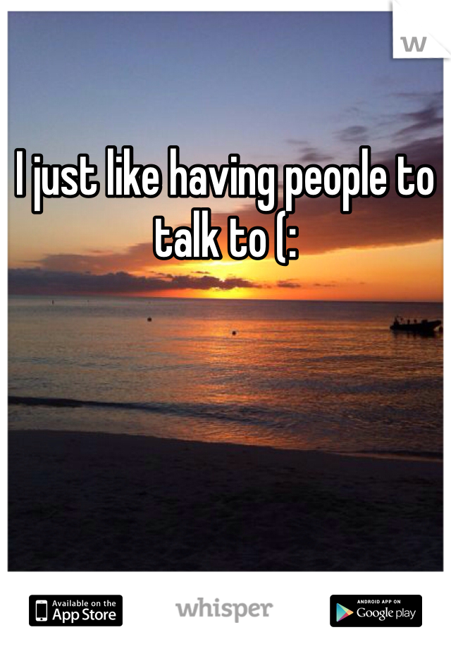 I just like having people to talk to (: