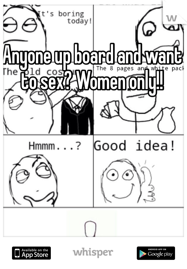 Anyone up board and want to sex? Women only!!