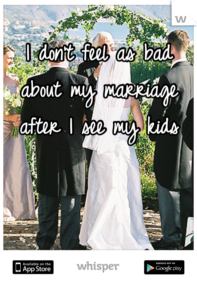 I don't feel as bad about my marriage after I see my kids
