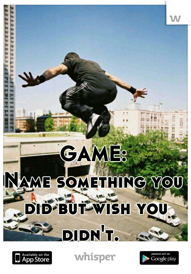 GAME: Name something you did but wish you didn't.