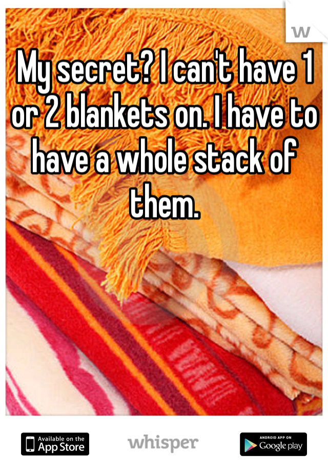 My secret? I can't have 1 or 2 blankets on. I have to have a whole stack of them.