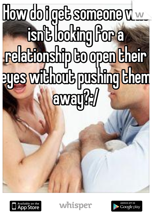 How do i get someone who isn't looking for a relationship to open their eyes without pushing them away?:/