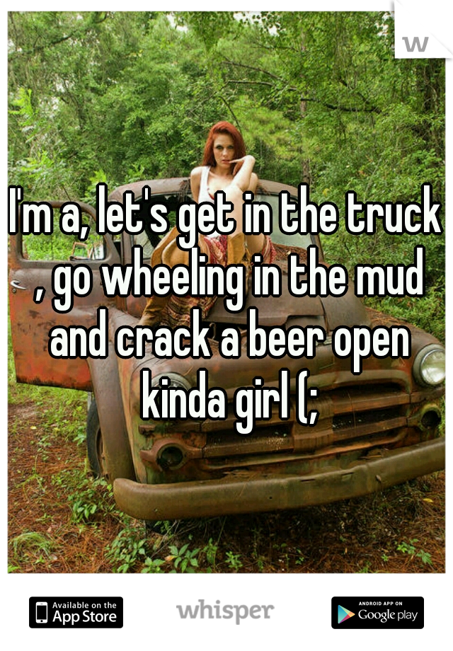 I'm a, let's get in the truck , go wheeling in the mud and crack a beer open kinda girl (;