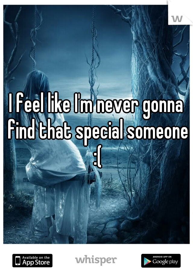 I feel like I'm never gonna find that special someone :(