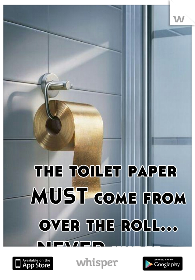 the toilet paper MUST come from over the roll... NEVER under.