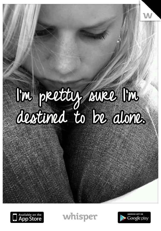 I'm pretty sure I'm destined to be alone.