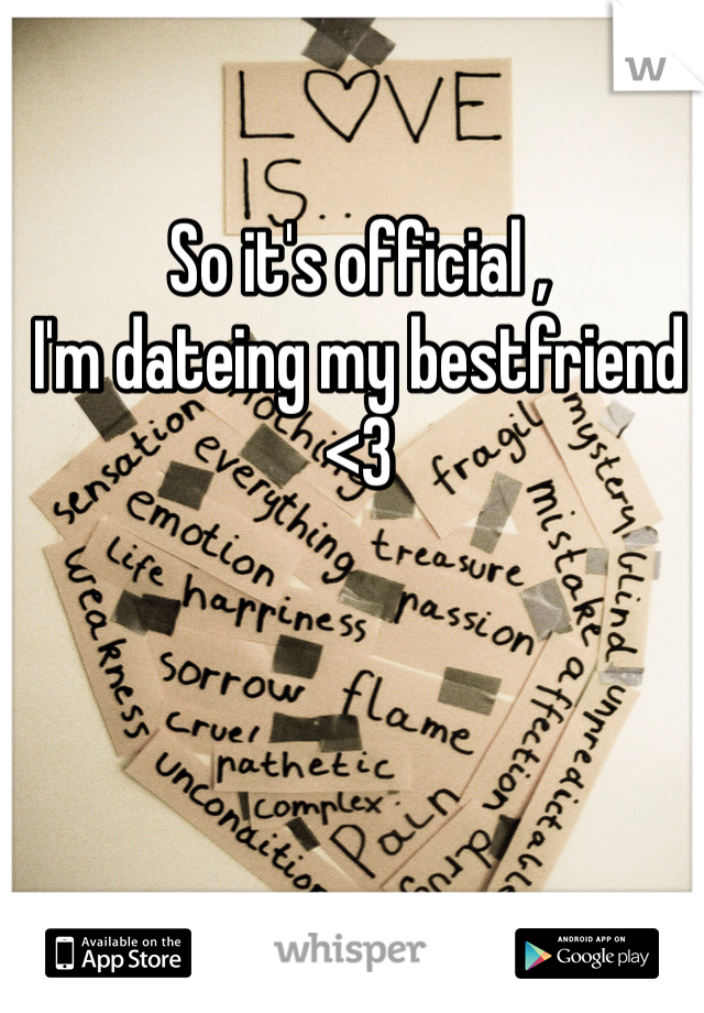 So it's official , I'm dateing my bestfriend <3