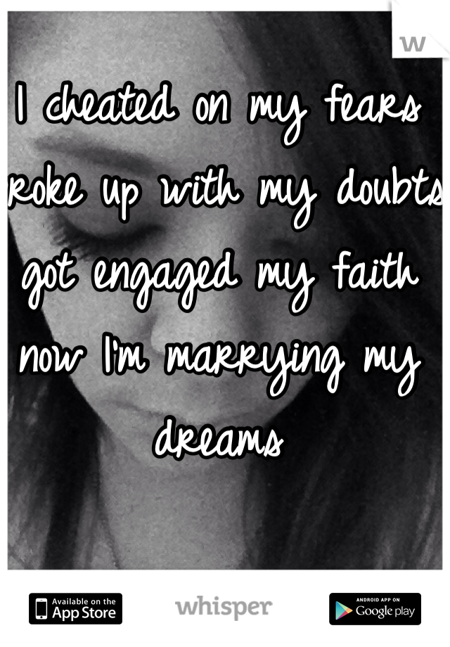 I cheated on my fears broke up with my doubts got engaged my faith now I'm marrying my dreams