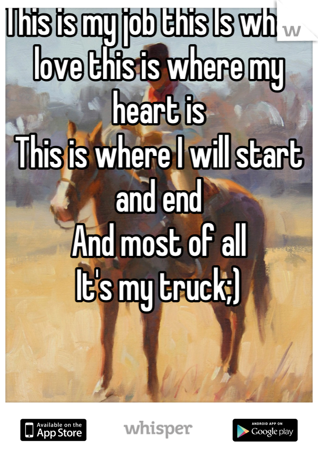 This is my job this Is what I love this is where my heart is  This is where I will start and end  And most of all It's my truck;)