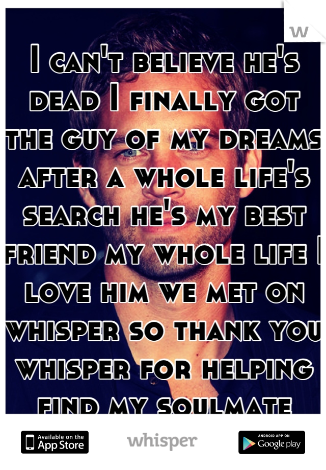 I can't believe he's dead I finally got the guy of my dreams after a whole life's search he's my best friend my whole life I love him we met on whisper so thank you whisper for helping find my soulmate