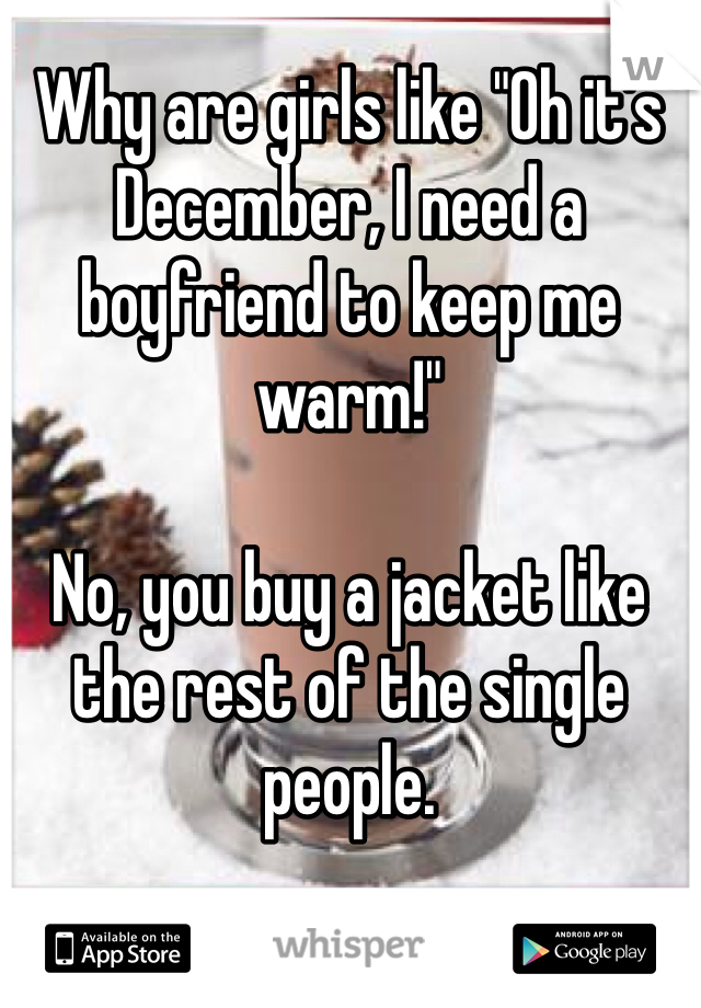 """Why are girls like """"Oh it's December, I need a boyfriend to keep me warm!""""  No, you buy a jacket like the rest of the single people."""