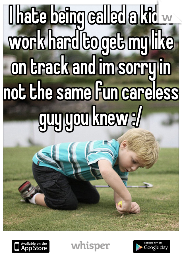 I hate being called a kid.. I work hard to get my like on track and im sorry in not the same fun careless guy you knew :/
