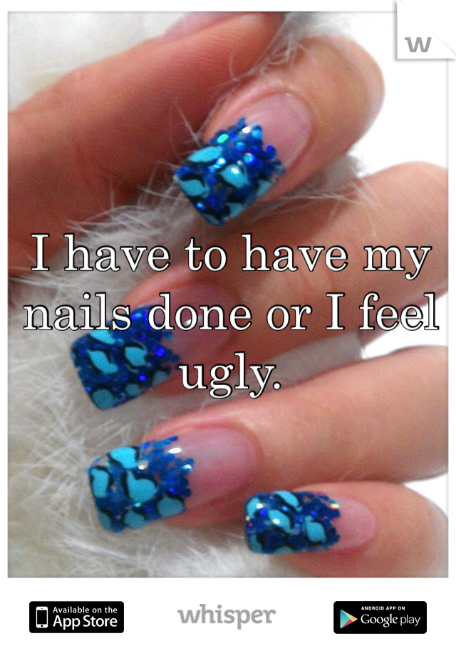 I have to have my nails done or I feel ugly.