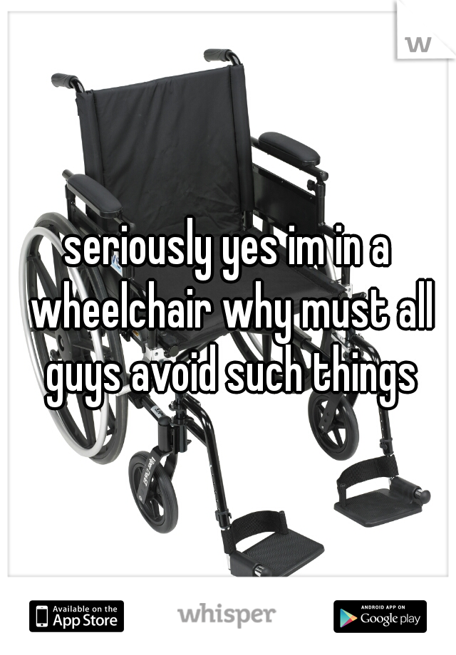 seriously yes im in a wheelchair why must all guys avoid such things