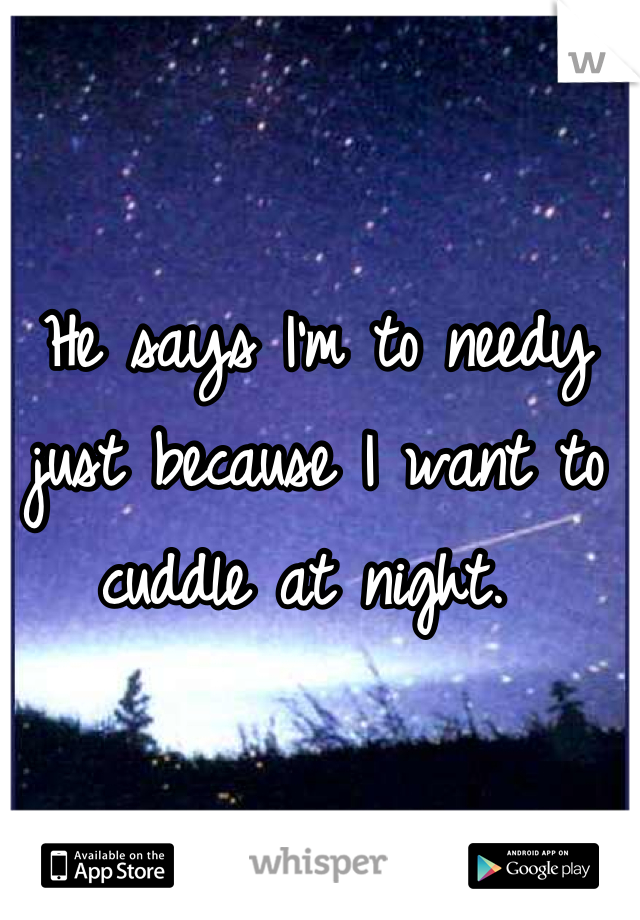 He says I'm to needy just because I want to cuddle at night.
