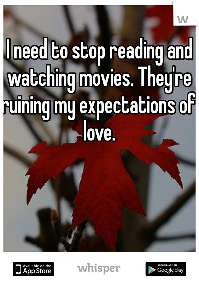 I need to stop reading and watching movies. They're ruining my expectations of love.