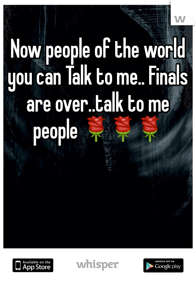 Now people of the world you can Talk to me.. Finals are over..talk to me people 🌹🌹🌹