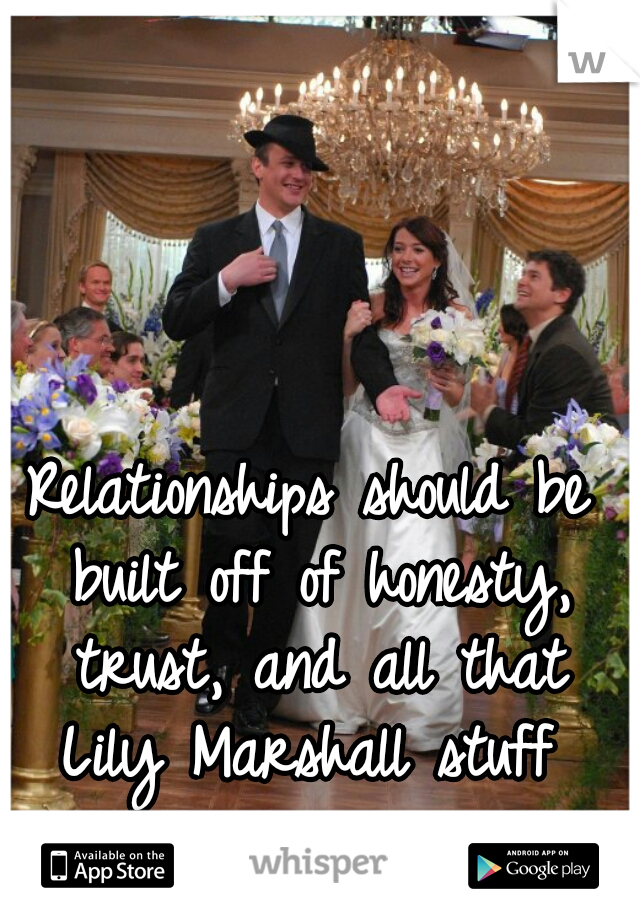 Relationships should be built off of honesty, trust, and all that Lily Marshall stuff