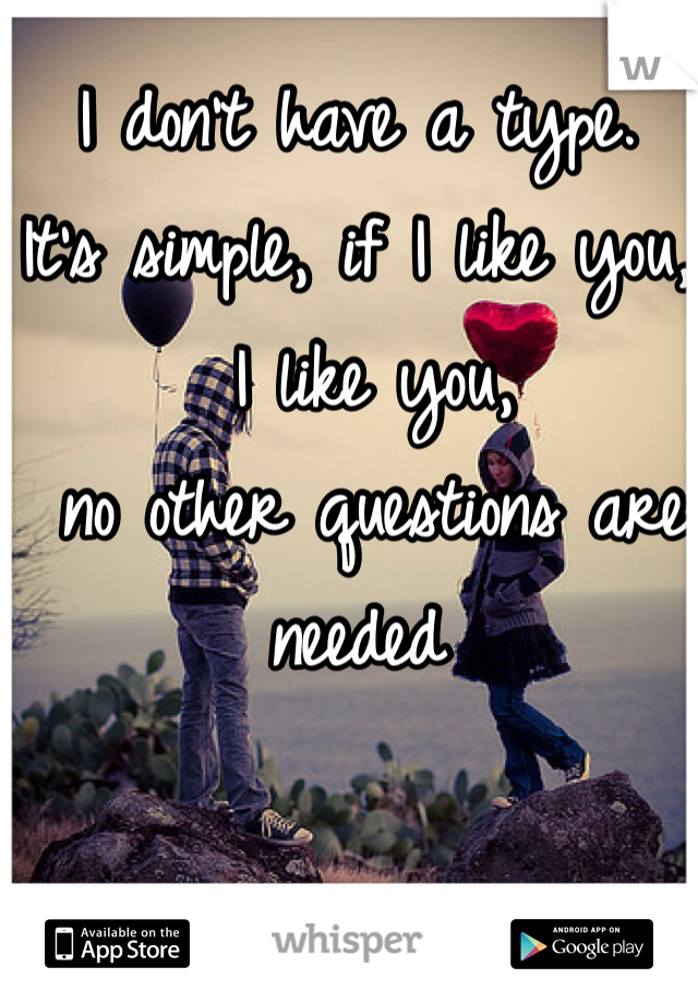 I don't have a type.  It's simple, if I like you,  I like you,  no other questions are needed