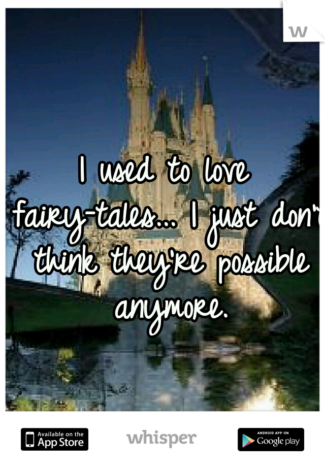 I used to love fairy-tales... I just don't think they're possible anymore.