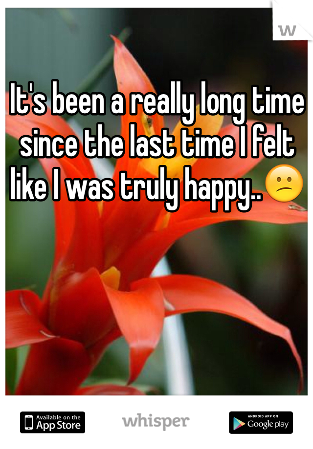 It's been a really long time since the last time I felt like I was truly happy..😕