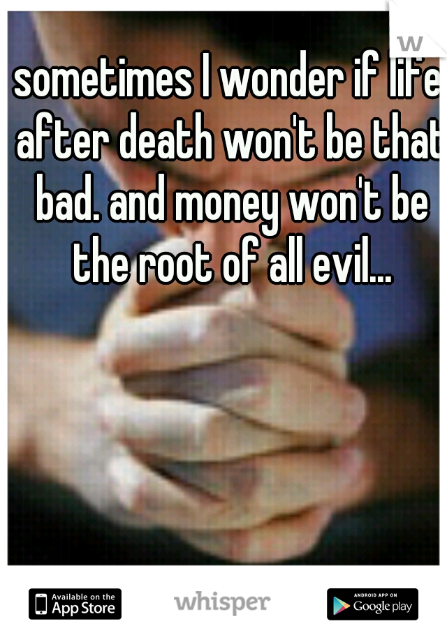 sometimes I wonder if life after death won't be that bad. and money won't be the root of all evil...