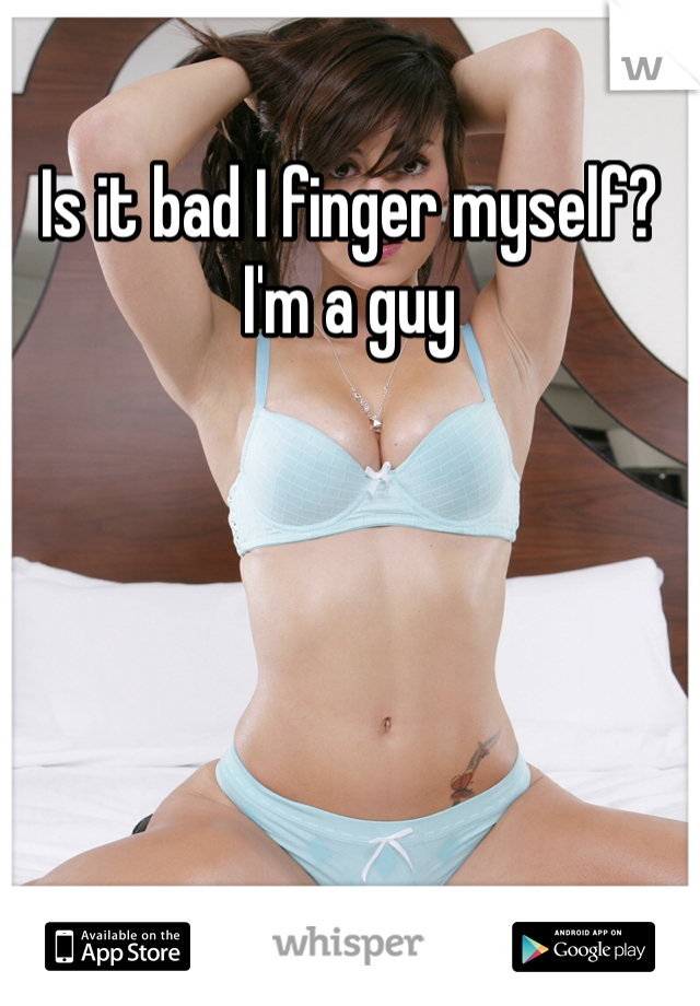 Is it bad I finger myself? I'm a guy