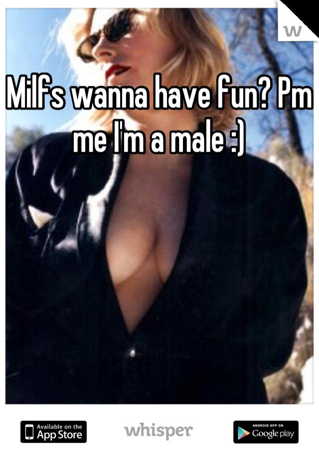 Milfs wanna have fun? Pm me I'm a male :)