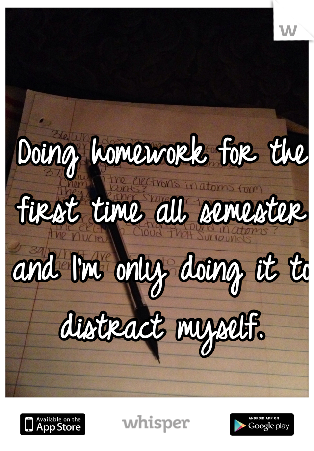 Doing homework for the first time all semester and I'm only doing it to distract myself.