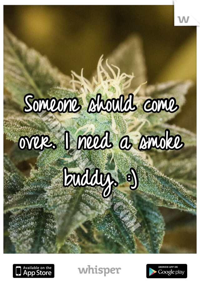 Someone should come over. I need a smoke buddy. :)