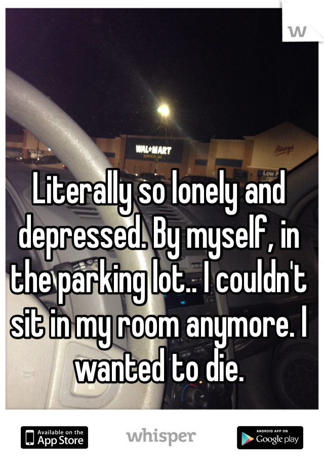 Literally so lonely and depressed. By myself, in the parking lot.. I couldn't sit in my room anymore. I wanted to die.