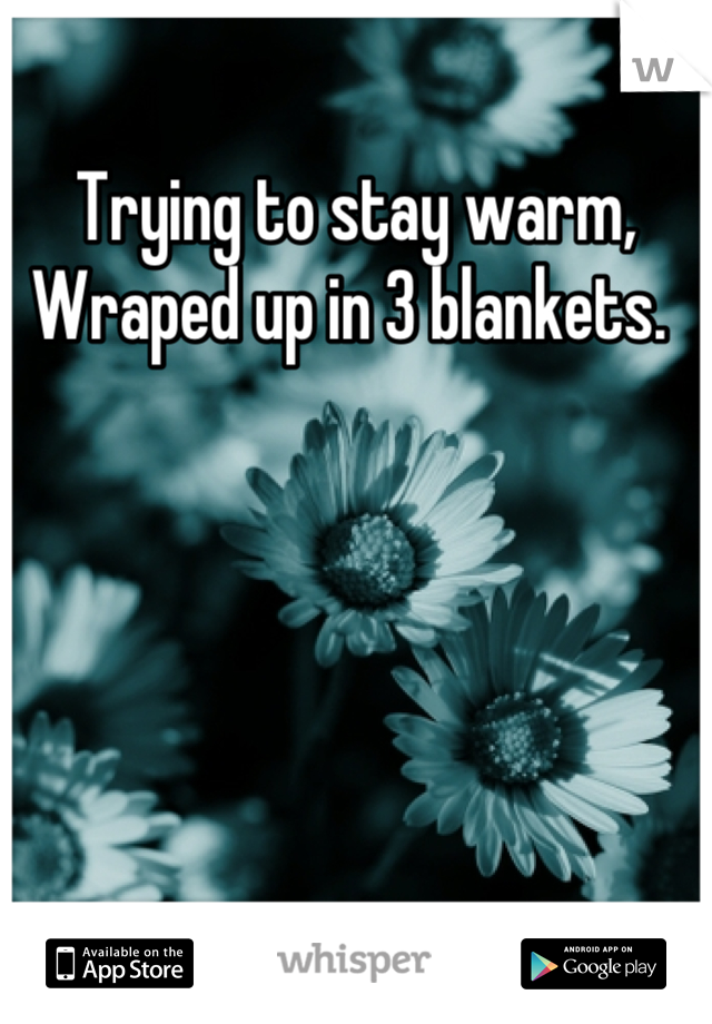 Trying to stay warm, Wraped up in 3 blankets.