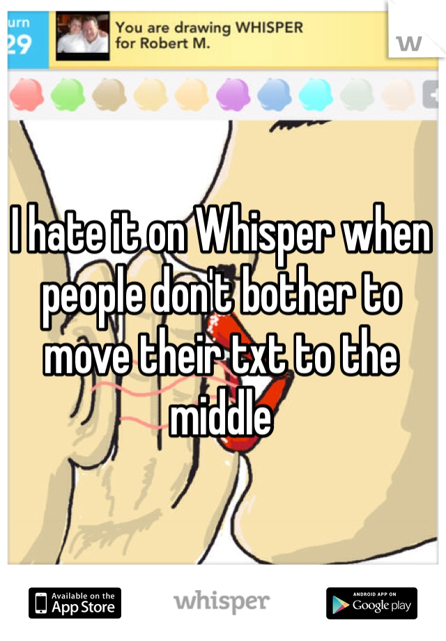 I hate it on Whisper when people don't bother to move their txt to the middle