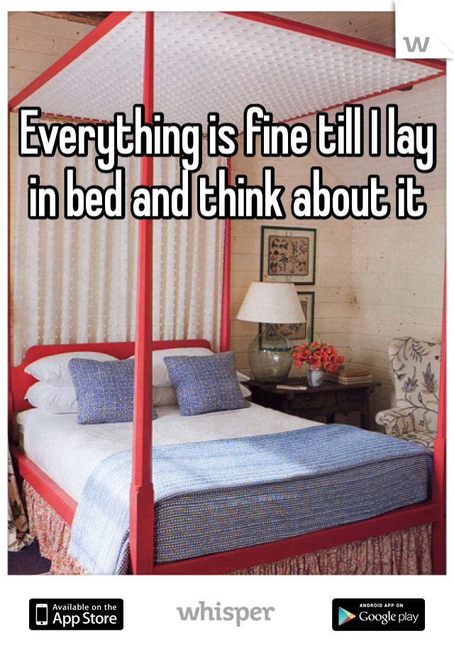 Everything is fine till I lay in bed and think about it