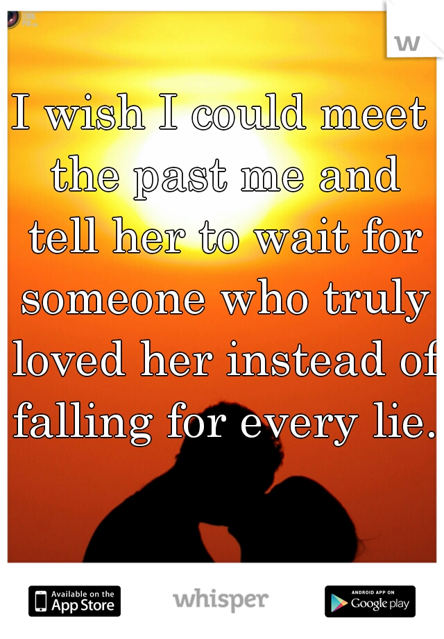 I wish I could meet the past me and tell her to wait for someone who truly loved her instead of falling for every lie.