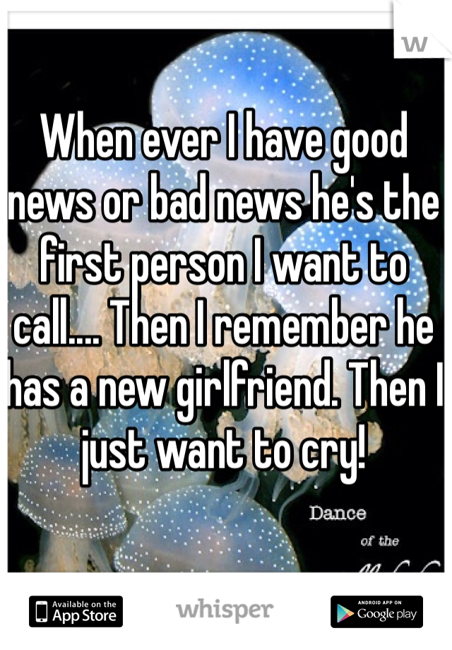 When ever I have good news or bad news he's the first person I want to call.... Then I remember he has a new girlfriend. Then I just want to cry!