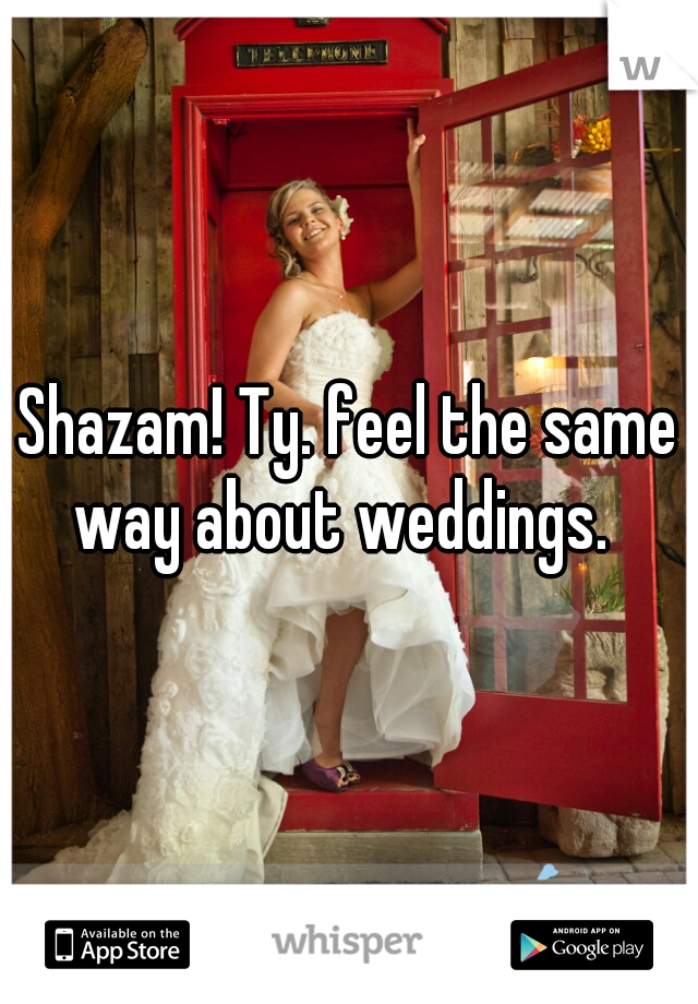 Shazam! Ty. feel the same way about weddings.