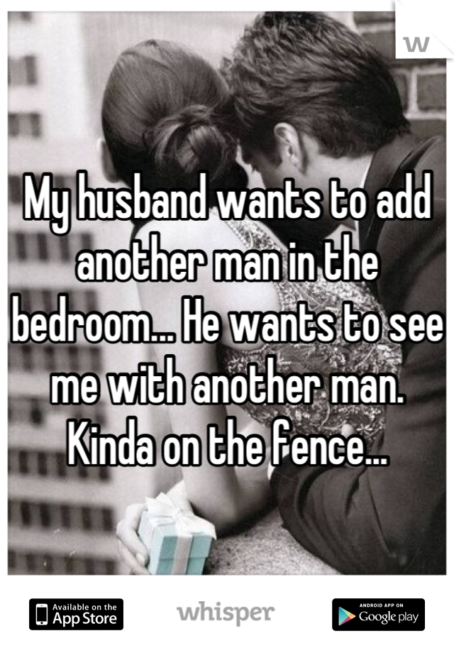 My husband wants to add another man in the bedroom... He wants to see me with another man. Kinda on the fence...