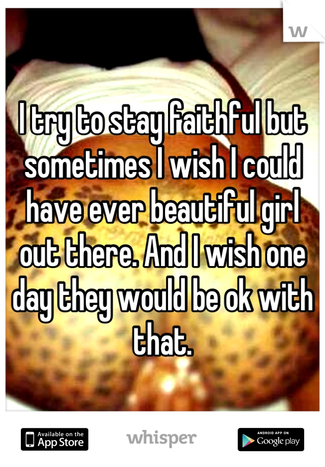 I try to stay faithful but sometimes I wish I could have ever beautiful girl out there. And I wish one day they would be ok with that.