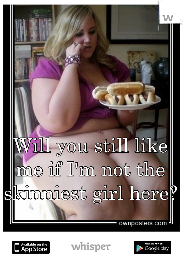 Will you still like me if I'm not the skinniest girl here?