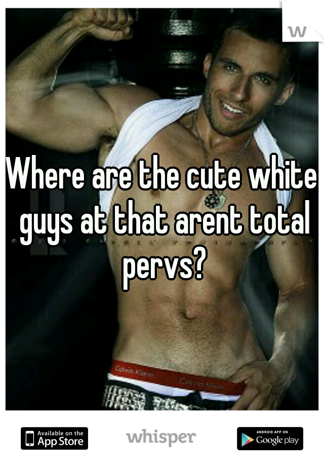 Where are the cute white guys at that arent total pervs?