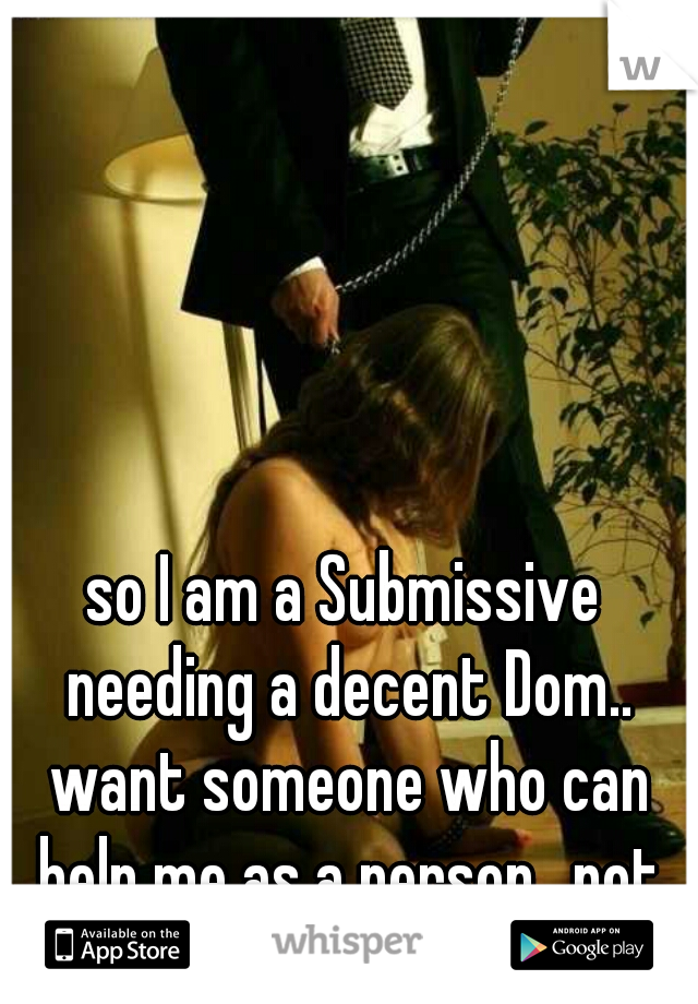 so I am a Submissive needing a decent Dom.. want someone who can help me as a person.. not just sex wise... I am 22 F ..