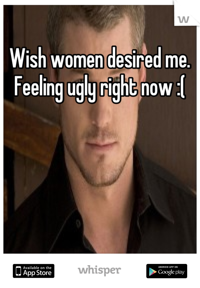 Wish women desired me. Feeling ugly right now :(