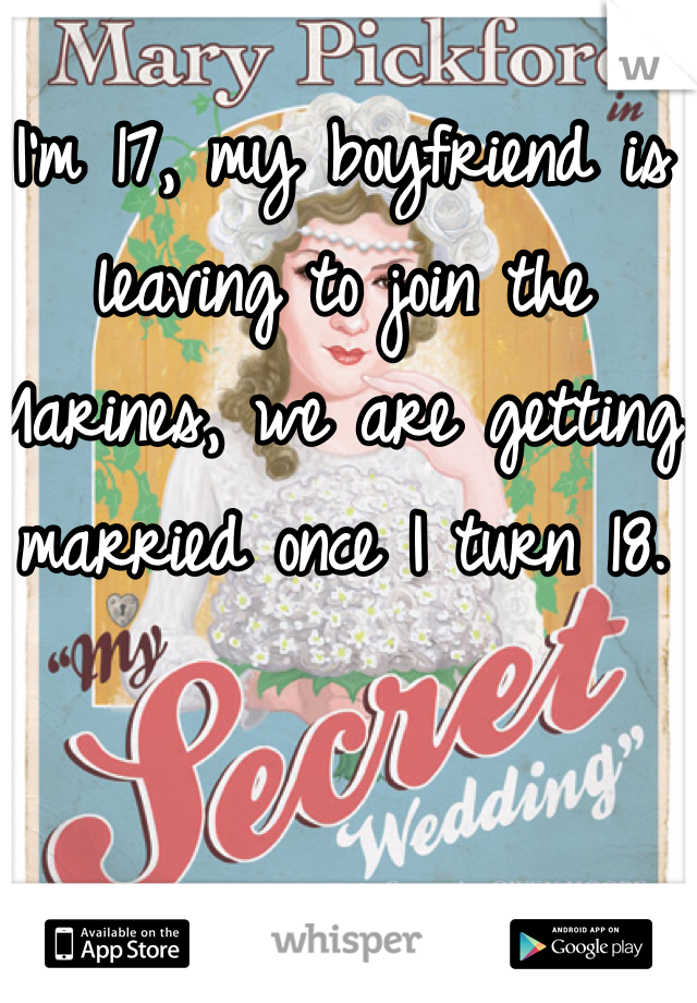 I'm 17, my boyfriend is leaving to join the Marines, we are getting married once I turn 18.