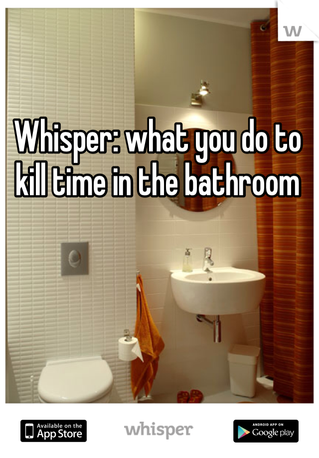 Whisper: what you do to kill time in the bathroom