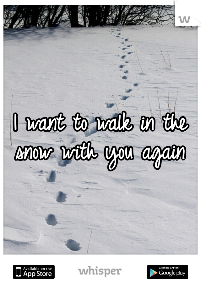 I want to walk in the snow with you again