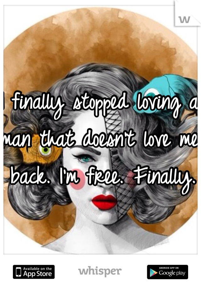 I finally stopped loving a man that doesn't love me back. I'm free. Finally.