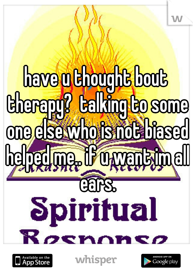 have u thought bout therapy?  talking to some one else who is not biased helped me.. if u want im all ears.