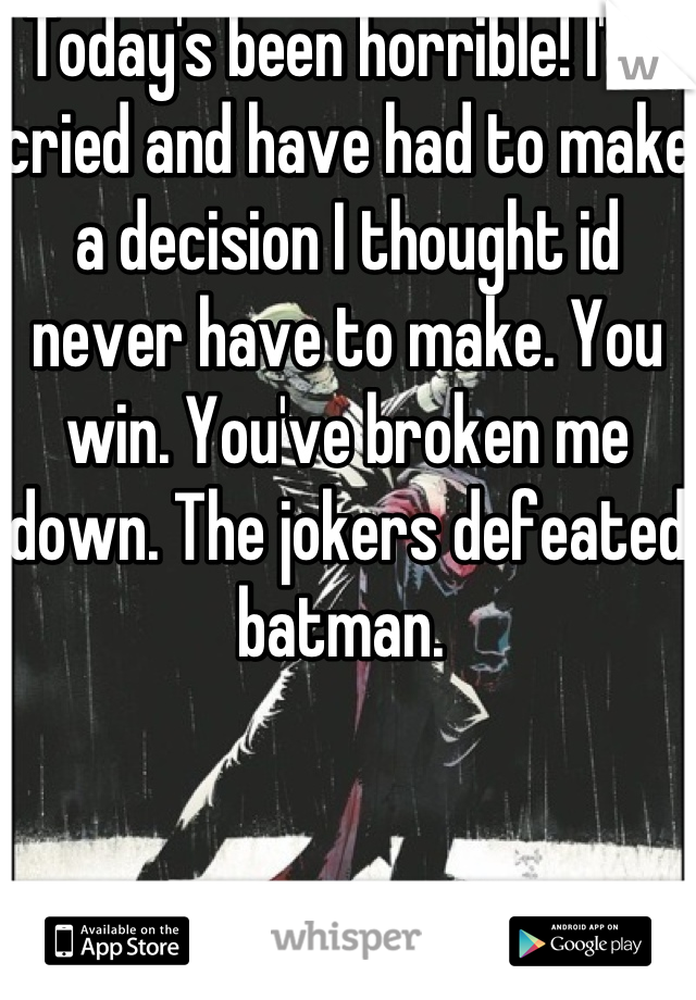 Today's been horrible! I've cried and have had to make a decision I thought id never have to make. You win. You've broken me down. The jokers defeated batman.